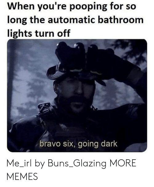 buns: When you're pooping for so  long the automatic bathroom  lights turn off  bravo six, going dark Me_irl by Buns_Glazing MORE MEMES