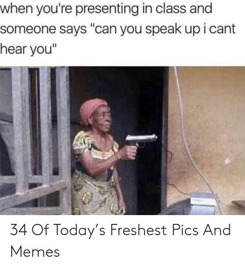 """cant-hear-you: when you're presenting in class and  someone says """"can you speak up i cant  hear you"""" 34 Of Today's Freshest Pics And Memes"""