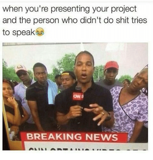 Memes, Breaking News, and 🤖: when you're presenting your project  and the person who didn't do shit tries  to speak  BREAKING NEWS