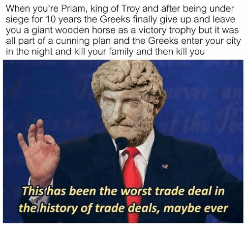 Family, The Worst, and Giant: When you're Priam, king of Troy and after being under  siege for 10 years the Greeks finally give up and leave  you a giant wooden horse as a victory trophy but it was  all part of a cunning plan and the Greeks enter your city  in the night and kill your family and then kill you  Thisthas been the worst trade deal in  thelhistory of trade deals, maybe ever