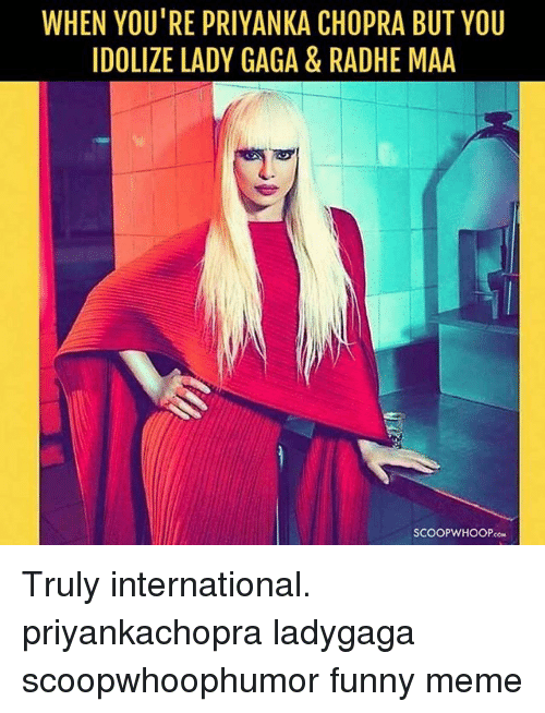 Funny, Lady Gaga, and Meme: WHEN YOU'RE PRIYANKA CHOPRA BUT YOU  IDOLIZE LADY GAGA & RADHE MAA  SCOOPWHOOPco Truly international. priyankachopra ladygaga scoopwhoophumor funny meme