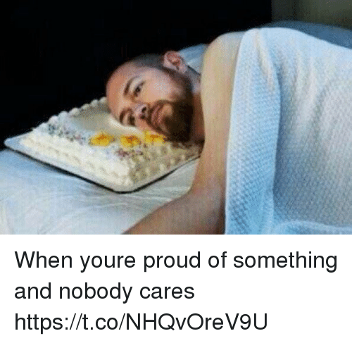 Girl Memes, Proud, and Youre: When youre proud of something and nobody cares https://t.co/NHQvOreV9U