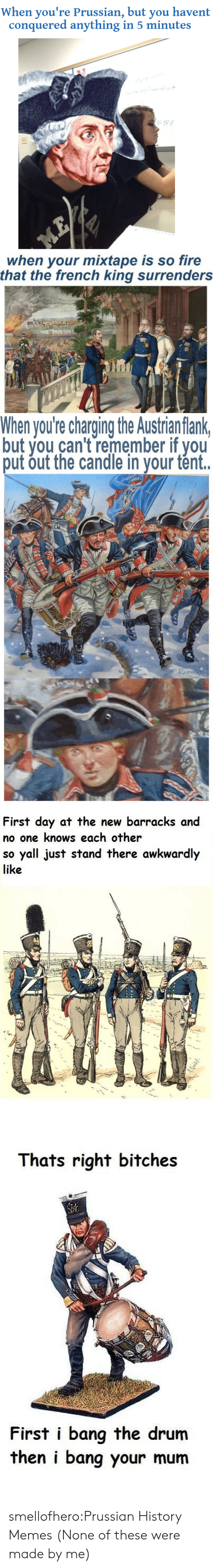 surrenders: When you're Prussian, but you havent  conquered anything in 5 minutes   when your mixtape is so fire  that the french king surrenders   When you're charging the Austrian flank  but you can't remember if you  put out the candle in your tént.   First day at the new barracks and  no one knows each other  so yall just stand there awkwardly  like   Thats right bitches  First i bang the drum  then i bang your mum smellofhero:Prussian History Memes (None of these were made by me)