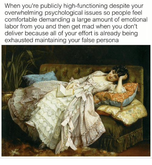 Comfortable, Classical Art, and Mad: When you're publicly high-functioning despite your  overwhelming psychological issues so people feel  comfortable demanding a large amount of emotional  labor from you and then get mad when you don't  deliver because all of your effort is already being  exhausted maintaining your false persona