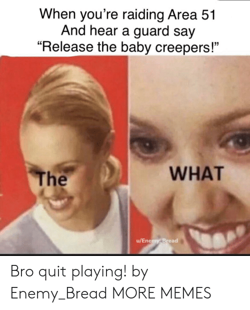 "the baby: When you're raiding Area 51  And hear a guard say  ""Release the baby creepers!""  WHAT  The  u/Enemy Bread Bro quit playing! by Enemy_Bread MORE MEMES"