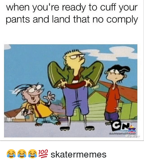 pantsed: when you're ready to cuff your  pants and land that no comply 😂😂😂💯 skatermemes