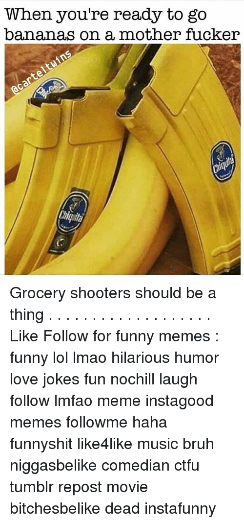 Funny Lols: When you're ready to go  bananas on a mother fucker Grocery shooters should be a thing . . . . . . . . . . . . . . . . . . . Like Follow for funny memes : funny lol lmao hilarious humor love jokes fun nochill laugh follow lmfao meme instagood memes followme haha funnyshit like4like music bruh niggasbelike comedian ctfu tumblr repost movie bitchesbelike dead instafunny