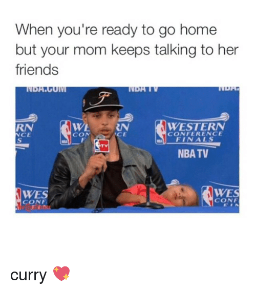 Girl Memes: When you're ready to go home  but your mom keeps talking to her  friends  WESTERN  CON  CONFERENCE  NCE  FINALS  NBA TV  WES  WES  CONF  CONF, curry 💖