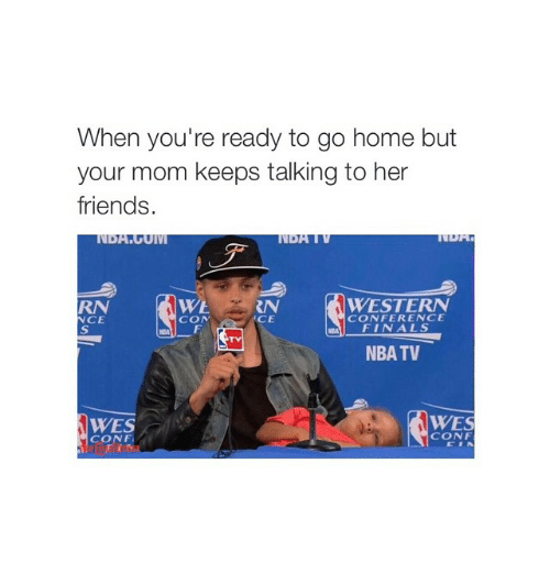 Girl Memes: When you're ready to go home but  your mom keeps talking to her  friends.  WESTERN  CONFERENCE  NCE  CON  FINALS  NBA TV  WES  CONF  CONF