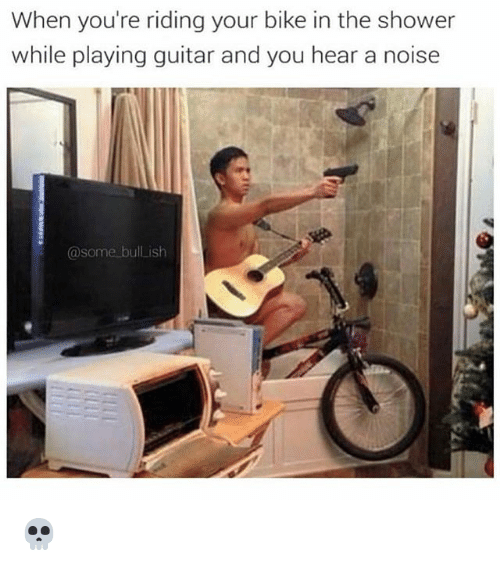 Memes, Shower, and Guitar: When you're riding your bike in the shower  while playing guitar and you hear a noise  @some bull ish 💀