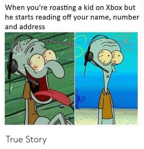 Xbox: When you're roasting a kid on Xbox but  he starts reading off your name, number  and address  IG PolarSaurusRex True Story