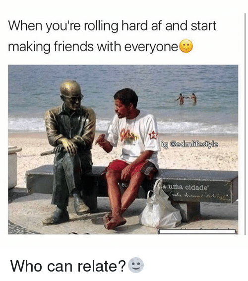 "Af, Friends, and Memes: When you're rolling hard af and start  making friends with everyone  PT  a uma cidade"" Who can relate?🌝"
