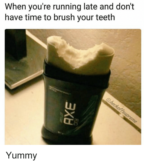 Time, Girl Memes, and Yummy: When you're running late and don't  have time to brush your teeth Yummy