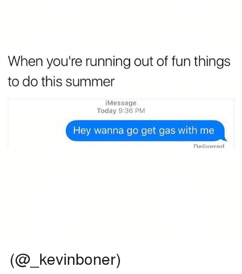 Funny, Meme, and Summer: When you're running out of fun things  to do this summer  i Message  Today 9:36 PM  Hey wanna go get gas with me  nalivararl (@_kevinboner)