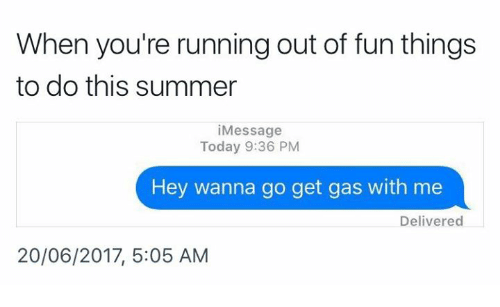 Summer, Today, and Running: When you're running out of fun things  to do this summer  i Message  Today 9:36 PM  Hey wanna go get gas with me  Delivered  20/06/2017, 5:05 AM