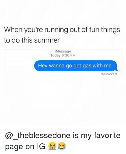 Memes, Summer, and Today: When you're running out of fun things  to do this summer  i Message  Today 9:36 PM  Hey wanna go get gas with me  naliviararl @_theblessedone is my favorite page on IG 😭😂