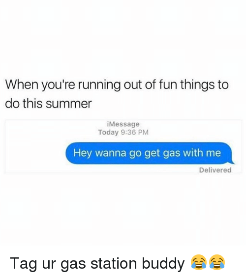 Funny, Summer, and Gas Station: When you're running out of fun things to  do this summer  i Message  Today 9:36 PM  Hey wanna go get gas with me  Delivered Tag ur gas station buddy 😂😂