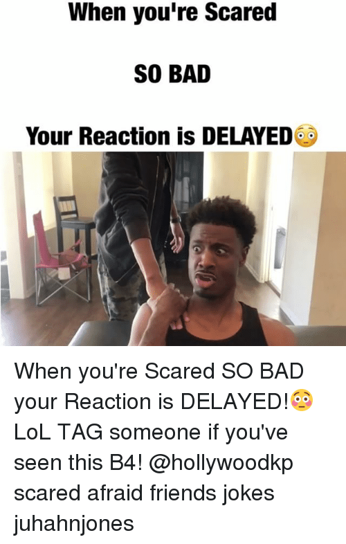Bad, Friends, and Lol: When you're Scared  SO BAD  Your Reaction is DELAYED When you're Scared SO BAD your Reaction is DELAYED!😳 LoL TAG someone if you've seen this B4! @hollywoodkp scared afraid friends jokes juhahnjones