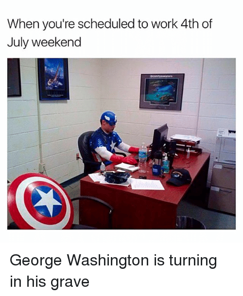 Memes, Work, and 4th of July: When you're scheduled to work 4th of  July weekend  @comfysweaters  n u George Washington is turning in his grave
