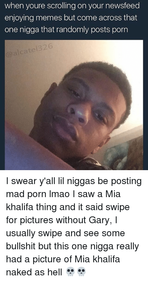 Lmao, Memes, and Saw: when youre scrolling on your newsfeed  enjoying memes but come across that  one nigga that randomly posts porn I swear y'all lil niggas be posting mad porn lmao I saw a Mia khalifa thing and it said swipe for pictures without Gary, I usually swipe and see some bullshit but this one nigga really had a picture of Mia khalifa naked as hell 💀💀