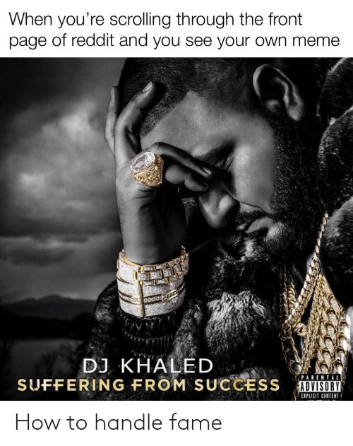 Handle Fame: When you're scrolling through the front  page of reddit and you see your own meme  DJ KHALED  SUFFERING FROM SUCCESS  PARENTAL  ADVISORY  EXPLICIT CONTENTY How to handle fame