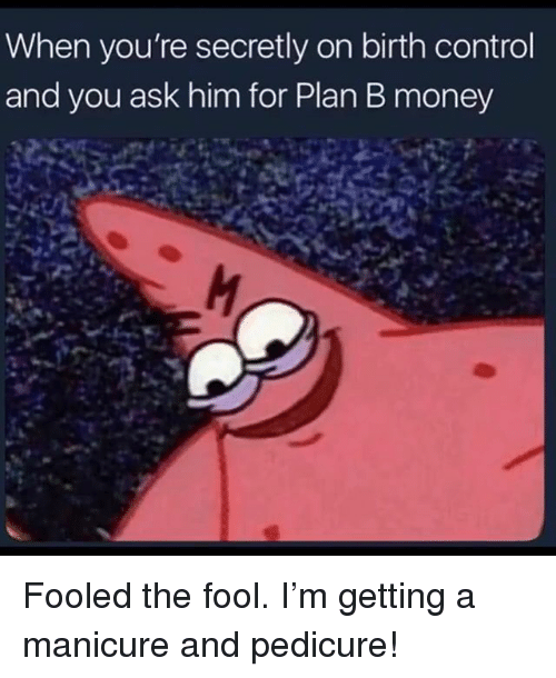 Money, Plan B, and Control: When you're secretly on birth control  and you ask him for Plan B money Fooled the fool. I'm getting a manicure and pedicure!