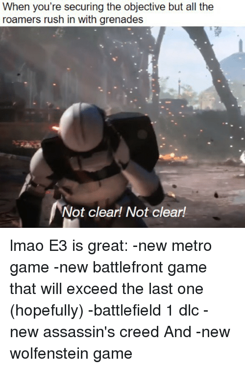 Battlefield 1: When you're securing the objective but all the  roamers rush in with grenades  Not clear! Not clear! lmao E3 is great: -new metro game -new battlefront game that will exceed the last one (hopefully) -battlefield 1 dlc -new assassin's creed And -new wolfenstein game