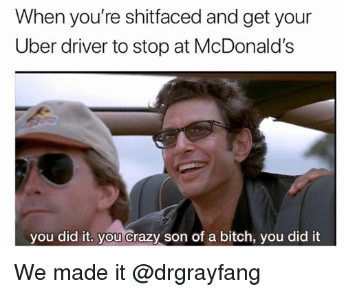 Bitch, Crazy, and McDonalds: When you're shitfaced and get your  Uber driver to stop at McDonald's  you did it, you crazy son of a bitch, you did it We made it @drgrayfang