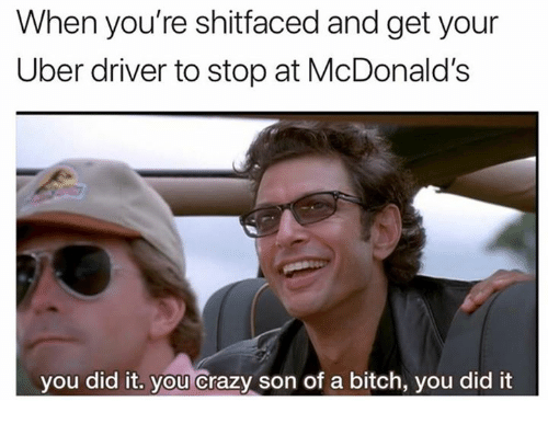 Bitch, Crazy, and Dank: When you're shitfaced and get your  Uber driver to stop at McDonald's  you did it. you Crazy son of a bitch, you did it