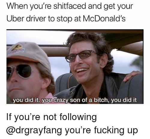Bitch, Crazy, and Fucking: When you're shitfaced and get your  Uber driver to stop at McDonald's  you did it. you crazy son of a bitch, you did it If you're not following @drgrayfang you're fucking up
