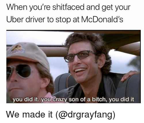 Bitch, Crazy, and McDonalds: When you're shitfaced and get your  Uber driver to stop at McDonald's  you did it, you crazy son of a bitch, you did it  0 We made it (@drgrayfang)