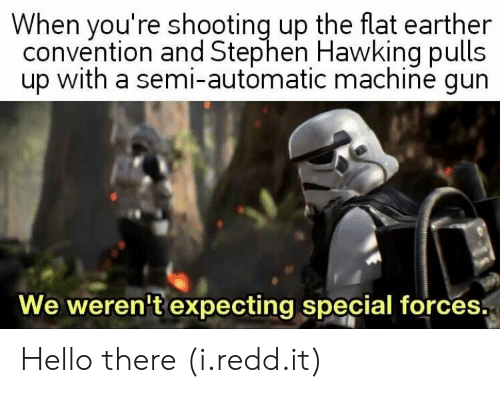 Hello, Stephen, and Stephen Hawking: When you're shooting up the flat earther  convention and Stephen Hawking pulls  up with a semi-automatic machine gun  We weren't expecting special forces. Hello there (i.redd.it)
