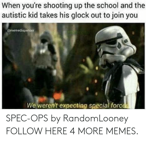 Autistic Kid: When you're shooting up the school and the  autistic kid takes his glock out to join you  smemedispeneer SPEC-OPS by RandomLooney FOLLOW HERE 4 MORE MEMES.