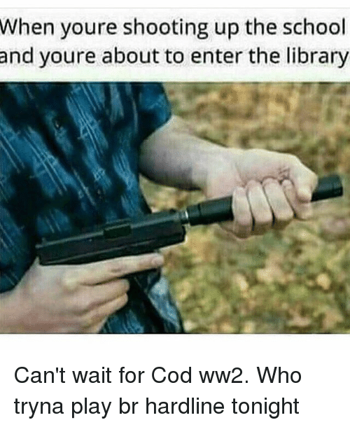Memes, School, and Library: When  youre shooting up the school  youre about to enter the library  and Can't wait for Cod ww2. Who tryna play br hardline tonight