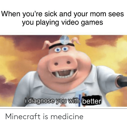 Medicine: When you're sick and your mom sees  you playing video games  i diagnose you with better Minecraft is medicine