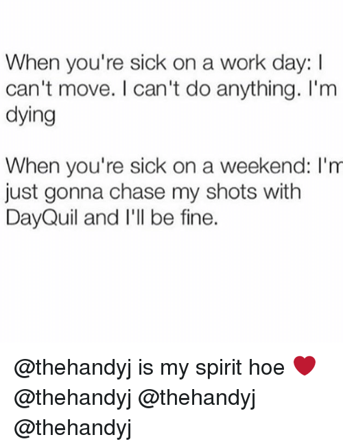 DayQuil: When you're sick on a work day:  can't move. can't do anything. I'm  dying  When you're sick on a weekend: I'm  just gonna chase my shots with  DayQuil and I'll be fine. @thehandyj is my spirit hoe ❤️ @thehandyj @thehandyj @thehandyj