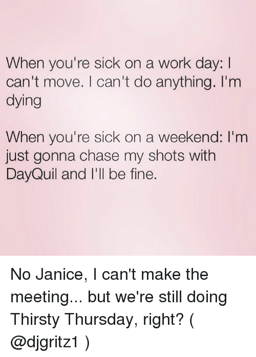 DayQuil: When you're sick on a work day: l  can't move. I can't do anything. I'm  dying  When you're sick on a weekend: I'm  just gonna chase my shots with  DayQuil and I'll be fine. No Janice, I can't make the meeting... but we're still doing Thirsty Thursday, right? ( @djgritz1 )