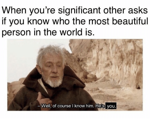 Beautiful, World, and Asks: When you're significant other asks  if you know who the most beautiful  person in the world is  Well, of course I know him. He's you.