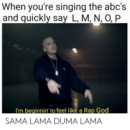 rap god: When you're singing the abc's  and quickly say L, M, N, O, P  I'm beginnin' to feel like a Rap God SAMA LAMA DUMA LAMA