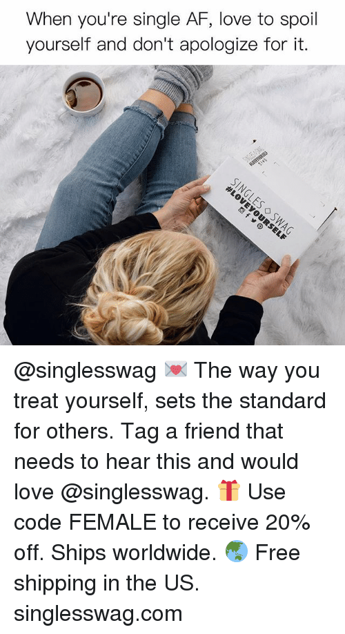 Af, Love, and Memes: When you're single AF, love to spoil  yourself and don't apologize for it. @singlesswag 💌 The way you treat yourself, sets the standard for others. Tag a friend that needs to hear this and would love @singlesswag. 🎁 Use code FEMALE to receive 20% off. Ships worldwide. 🌏 Free shipping in the US. singlesswag.com