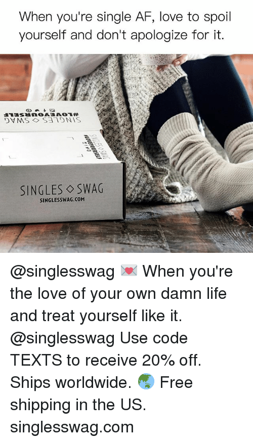 Af, Life, and Love: When you're single AF, love to spoil  yourself and don't apologize for it.  SINGLES SWAG  SINGLESSWAG.CONM @singlesswag 💌 When you're the love of your own damn life and treat yourself like it. @singlesswag Use code TEXTS to receive 20% off. Ships worldwide. 🌏 Free shipping in the US. singlesswag.com