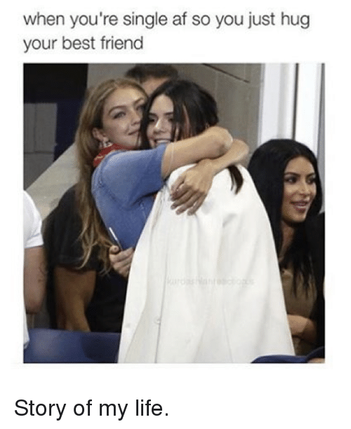 Best Friend, Kardashian, and Best Friends: when you're single af so you just hug  your best friend Story of my life.