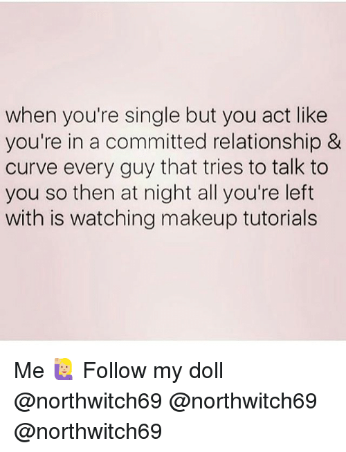 makeup tutorials: when you're single but you act like  you're in a committed relationship &  curve every guy that tries to talk to  you so then at night all you're left  with is watching makeup tutorials Me 🙋🏼 Follow my doll @northwitch69 @northwitch69 @northwitch69