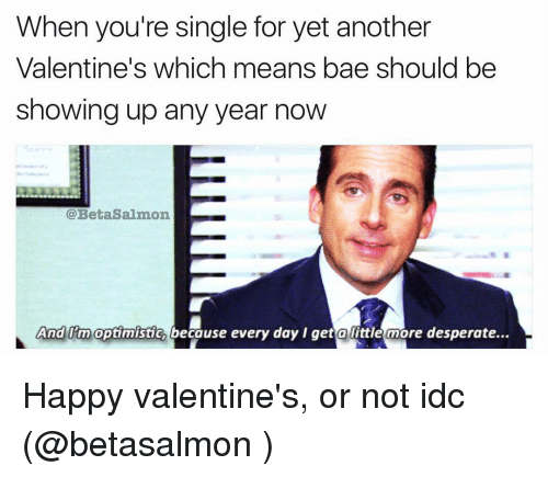 Optimisticly: When you're single for yet another  Valentine's which means bae should be  showing up any year now  @Beta Salmon  And Em optimistic because every day get a little more desperate... Happy valentine's, or not idc (@betasalmon )