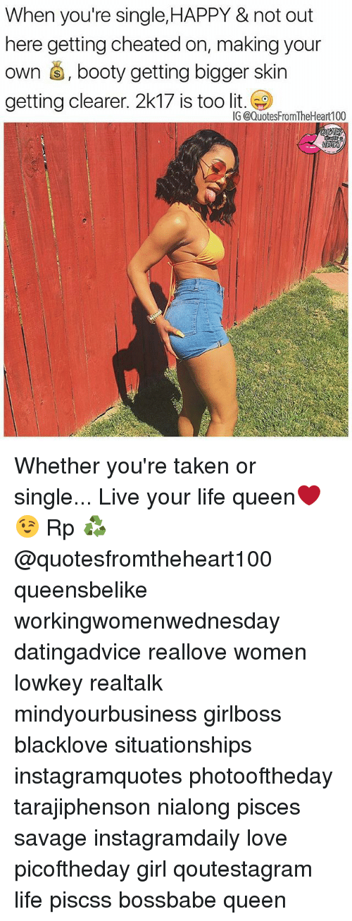 Booty, Life, and Lit: When you're single,HAPPY & not out  here getting cheated on, making your  own , booty getting bigger skin  getting clearer. 2k17 is too lit  G @QuotesFromTheHeart100 Whether you're taken or single... Live your life queen❤😉 Rp ♻ @quotesfromtheheart100 queensbelike workingwomenwednesday datingadvice reallove women lowkey realtalk mindyourbusiness girlboss blacklove situationships instagramquotes photooftheday tarajiphenson nialong pisces savage instagramdaily love picoftheday girl qoutestagram life piscss bossbabe queen