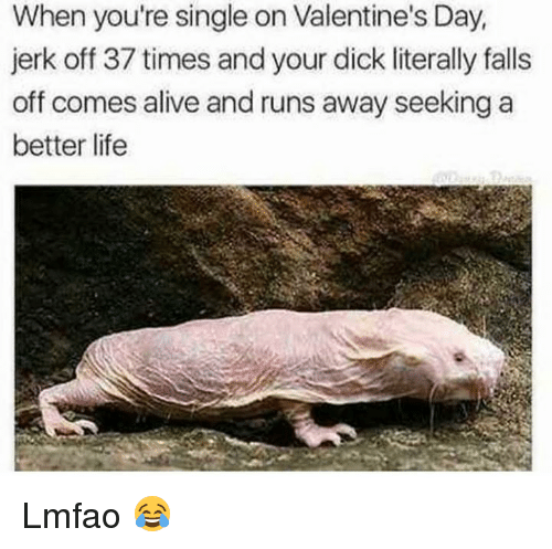 Alive, Valentine's Day, and Dick: When you're single on Valentine's Day,  jerk off 37 times and your dick literally falls  off comes alive and runs away seeking a  better lifee Lmfao 😂