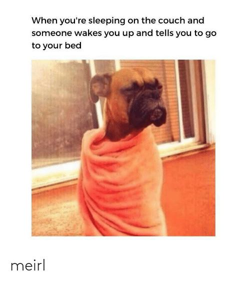 You Up: When you're sleeping on the couch and  someone wakes you up and tells you to go  to your bed meirl