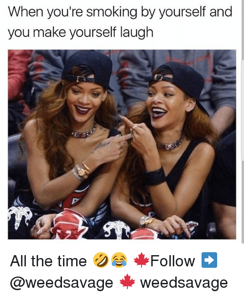 Memes, Smoking, and Time: When you're smoking by yourself and  you make yourself laugh All the time 🤣😂 🍁Follow ➡ @weedsavage 🍁 weedsavage