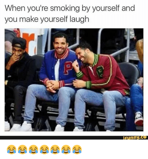 when youre smoking by yourself and you make yourself laugh 3542575 when you're smoking by yourself and you make yourself laugh funnyc