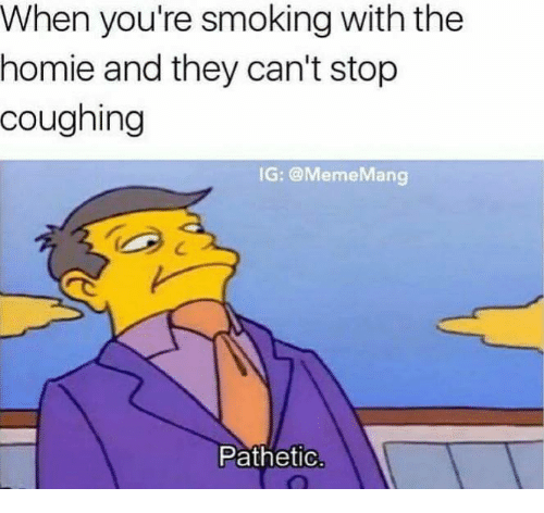 Patheticness: When you're smoking with the  homie and they can't stop  coughing  IG: @Meme Mang  Pathetic